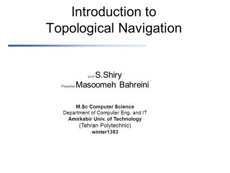 Introduction to Topological Navigation prof: S.Shiry Presenter: Masoomeh Bahreini M.Sc Computer Science Department of Computer Eng. and IT Amirkabir Univ.