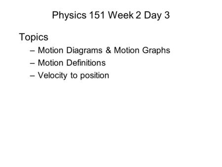 Physics 151 Week 2 Day 3 Topics – Motion Diagrams & Motion Graphs – Motion Definitions – Velocity to position.