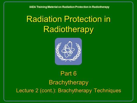 Radiation Protection in Radiotherapy Part 6 Brachytherapy Lecture 2 (cont.): Brachytherapy Techniques IAEA Training Material on Radiation Protection in.