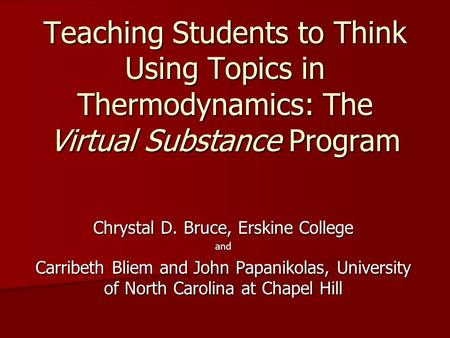 Teaching Students to Think Using Topics in Thermodynamics: The Virtual Substance Program Chrystal D. Bruce, Erskine College and Carribeth Bliem and John.
