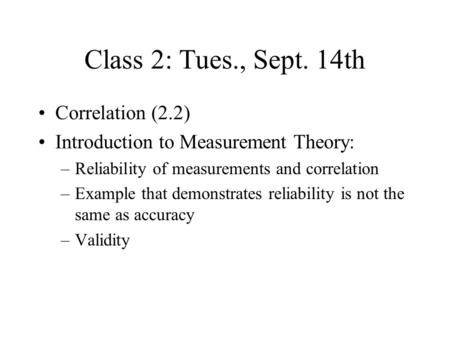 Class 2: Tues., Sept. 14th Correlation (2.2) Introduction to Measurement Theory: –Reliability of measurements and correlation –Example that demonstrates.