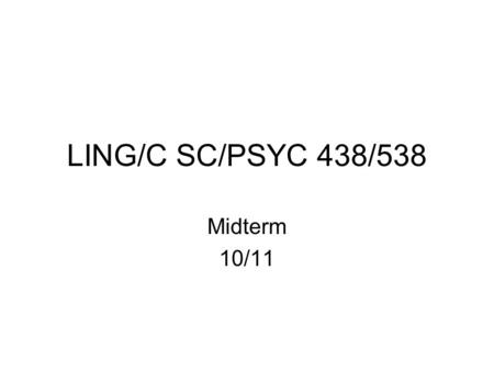 LING/C SC/PSYC 438/538 Midterm 10/11. Instructions It is recommended that you attempt all questions –Submit your answers in one file by  to