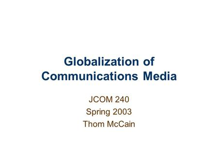 Globalization of Communications <strong>Media</strong> JCOM 240 Spring 2003 Thom McCain.
