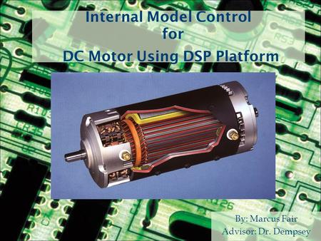 Internal Model Control for DC Motor Using DSP Platform By: Marcus Fair Advisor: Dr. Dempsey.