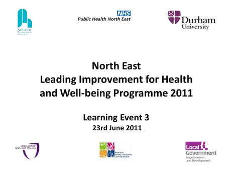 North East Leading Improvement for Health and Well-being Programme 2011 Learning Event 3 23rd June 2011.