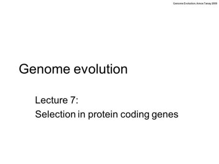 Genome Evolution. Amos Tanay 2009 Genome evolution Lecture 7: Selection in protein coding genes.
