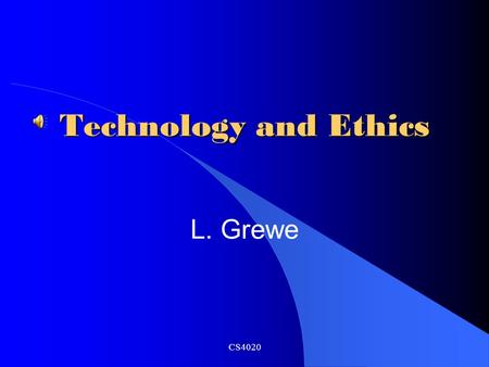 Technology and Ethics L. Grewe CS4020 Overview Rapid Pace of Change New Developments and Dramatic Impacts Issues and Themes Ethics CS4020.