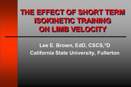 Lee E. Brown, EdD, CSCS,*D California State University, Fullerton THE EFFECT OF SHORT TERM ISOKINETIC TRAINING ON LIMB VELOCITY.