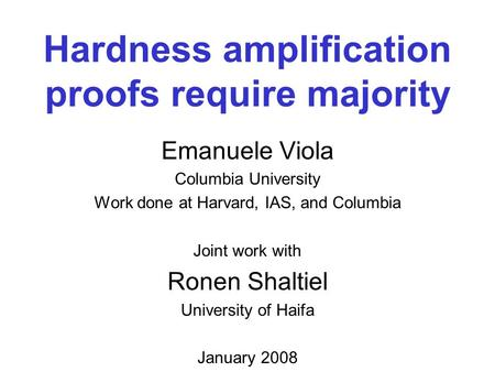 Hardness amplification proofs require majority Emanuele Viola Columbia University Work done at Harvard, IAS, and Columbia Joint work with Ronen Shaltiel.