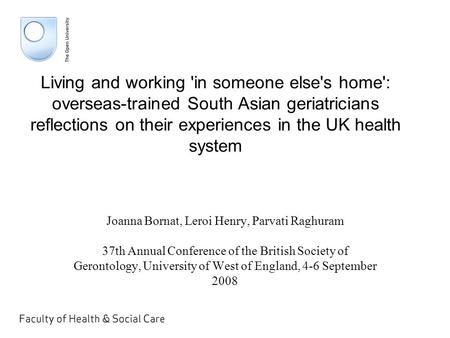 Living and working 'in someone else's home': overseas-trained South Asian geriatricians reflections on their experiences in the UK health system Joanna.