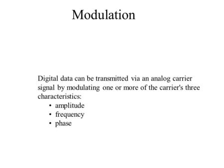 Modulation                                                                 Digital data can be transmitted via an analog carrier signal by modulating one.