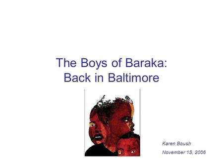 The Boys of Baraka: Back in Baltimore Karen Boush November 15, 2006.
