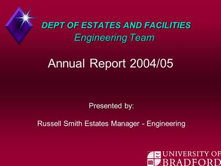 DEPT OF ESTATES AND FACILITIES Engineering Team DEPT OF ESTATES AND FACILITIES Engineering Team Annual Report 2004/05 Presented by: Russell Smith Estates.