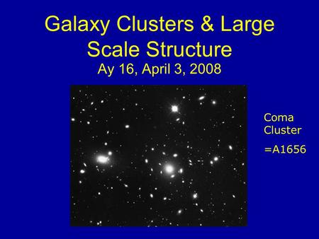 Galaxy Clusters & Large Scale Structure Ay 16, April 3, 2008 Coma Cluster =A1656.