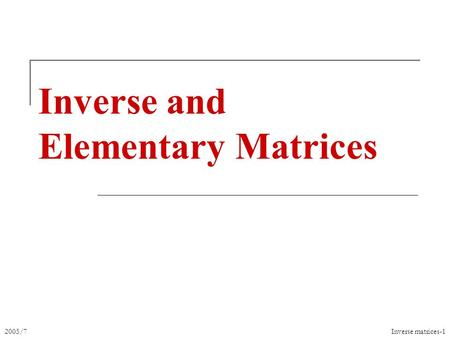 2005/7Inverse matrices-1 Inverse and Elementary Matrices.