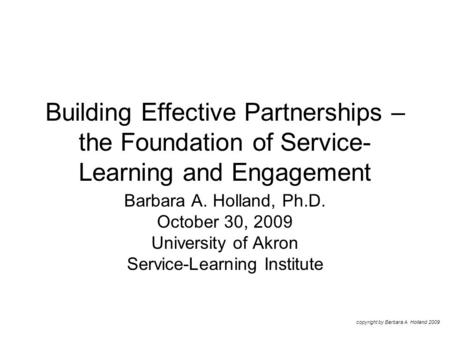 Building Effective Partnerships – the Foundation of Service- Learning and Engagement Barbara A. Holland, Ph.D. October 30, 2009 University of Akron Service-Learning.