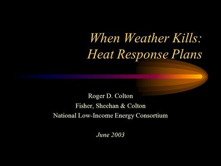When Weather Kills: Heat Response Plans Roger D. Colton Fisher, Sheehan & Colton National Low-Income Energy Consortium June 2003.