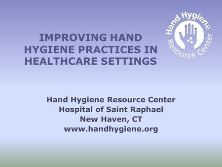 IMPROVING HAND HYGIENE PRACTICES IN HEALTHCARE SETTINGS Hand Hygiene Resource Center Hospital of Saint Raphael New Haven, CT www.handhygiene.org.