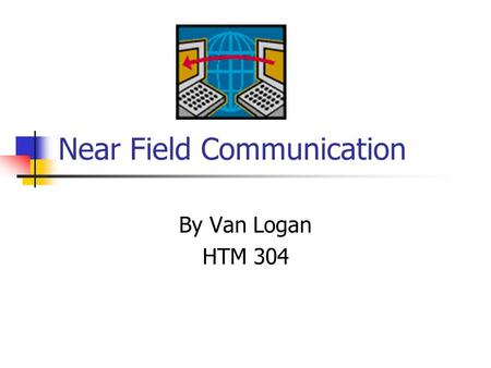 Near Field Communication By Van Logan HTM 304. What is Near Field Communication Short range wireless communication technology between electronic devices.