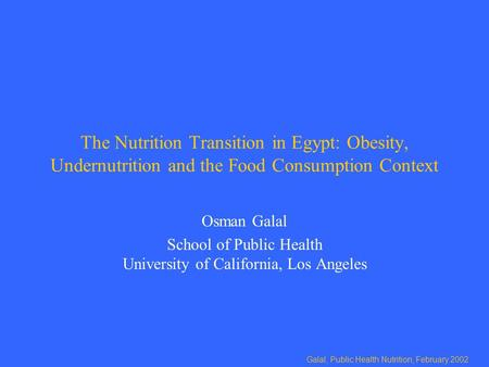Galal, Public Health Nutrition, February 2002 The Nutrition Transition in Egypt: Obesity, Undernutrition and the Food Consumption Context Osman Galal School.