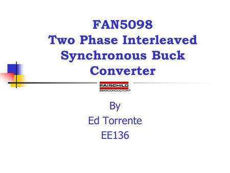 FAN5098 Two Phase Interleaved Synchronous Buck Converter By Ed Torrente EE136.