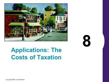 Copyright©2004 South-Western 8 Applications: The Costs of Taxation.