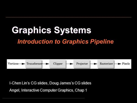 Graphics Systems I-Chen Lin's CG slides, Doug James's CG slides Angel, Interactive Computer Graphics, Chap 1 Introduction to Graphics Pipeline.