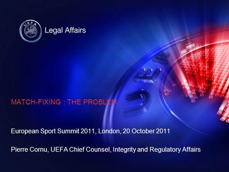 MATCH-FIXING : THE PROBLEM European Sport Summit 2011, London, 20 October 2011 Pierre Cornu, UEFA Chief Counsel, Integrity and Regulatory Affairs.