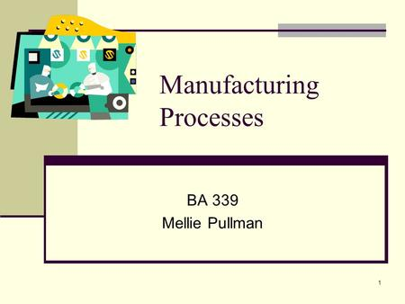 1 Manufacturing Processes BA 339 Mellie Pullman. 2 Process Choice & Layout.