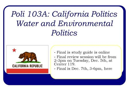 Poli 103A: California Politics Water and Environmental Politics - Final is study guide is online - Final review session will be from 2-3pm on Tuesday,