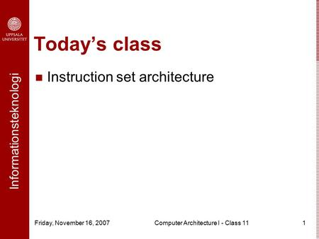 Informationsteknologi Friday, November 16, 2007Computer Architecture I - Class 111 Today's class Instruction set architecture.
