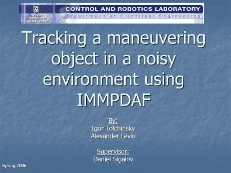 Tracking a maneuvering object in a noisy environment using IMMPDAF By: Igor Tolchinsky Alexander Levin Supervisor: Daniel Sigalov Spring 2006.