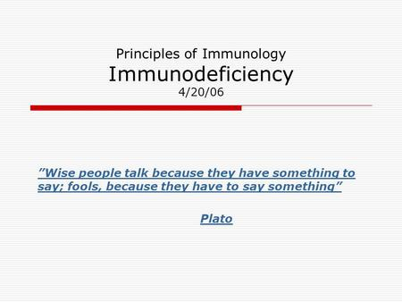 "Principles of Immunology Immunodeficiency 4/20/06 ""Wise people talk because they have something to say; fools, because they have to say something"" Plato."