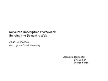 Resource Description Framework Building the Semantic Web CS 431 – 20040308 Carl Lagoze – Cornell University Acknowledgements: Eric Miller Dieter Fensel.