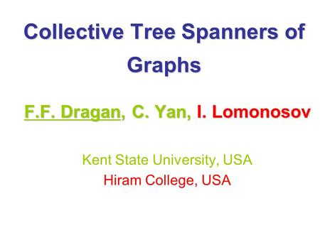Collective Tree Spanners of Graphs F.F. Dragan, C. Yan, I. Lomonosov Kent State University, USA Hiram College, USA.