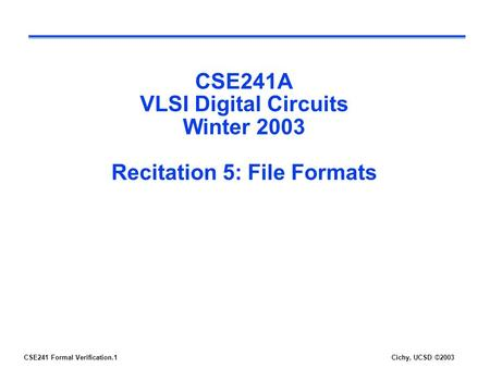 CSE241 Formal Verification.1Cichy, UCSD ©2003 CSE241A VLSI Digital Circuits Winter 2003 Recitation 5: File Formats.