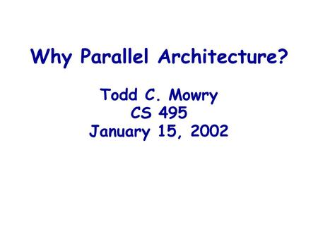 Why Parallel Architecture? Todd C. Mowry CS 495 January 15, 2002.