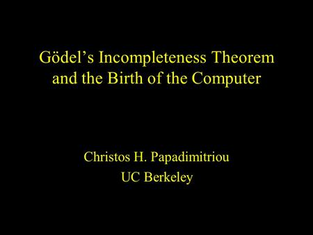 Gödel's Incompleteness Theorem and the Birth of the Computer Christos H. Papadimitriou UC Berkeley.