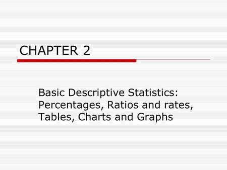 CHAPTER 2 Basic Descriptive Statistics: Percentages, Ratios and rates, Tables, Charts and Graphs.