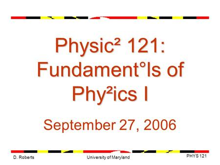 D. Roberts PHYS 121 University of Maryland Physic² 121: Fundament°ls of Phy²ics I September 27, 2006.