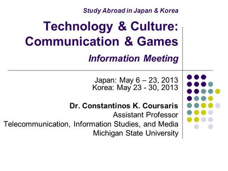 Study Abroad in Japan & Korea Technology & Culture: Communication & Games Information Meeting Japan: May 6 – 23, 2013 Korea: May 23 - 30, 2013 Dr. Constantinos.