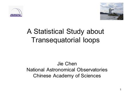 1 A Statistical Study about Transequatorial loops Jie Chen National Astronomical Observatories Chinese Academy of Sciences.