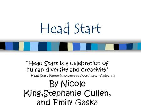 "Head Start ""Head Start is a celebration of human diversity and creativity"" Head Start Parent Involvement Coordinator California By Nicole King,Stephanie."
