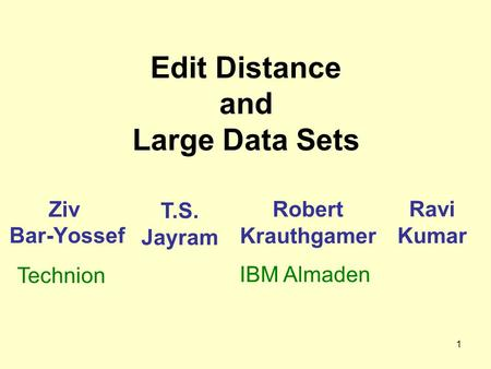 1 Edit Distance and Large Data Sets Ziv Bar-Yossef Robert Krauthgamer Ravi Kumar T.S. Jayram IBM Almaden Technion.