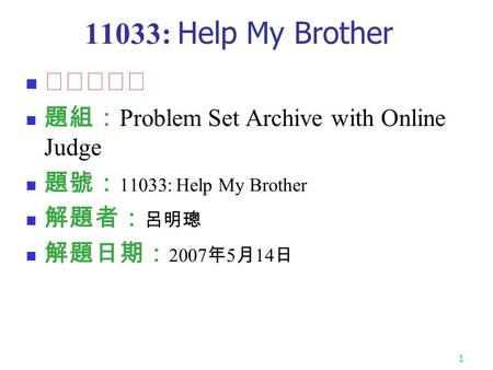 1 11033: Help My Brother ★★★☆☆ 題組: Problem Set Archive with Online Judge 題號: 11033: Help My Brother 解題者: 呂明璁 解題日期: 2007 年 5 月 14 日.