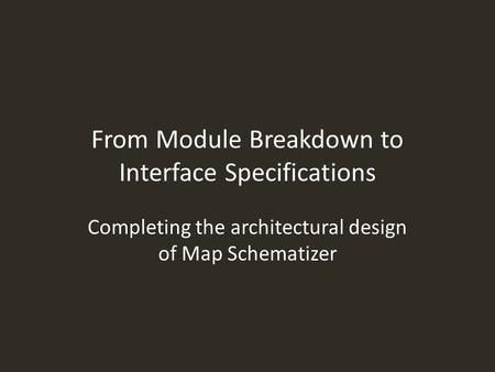 From Module Breakdown to Interface Specifications Completing the architectural design of Map Schematizer.