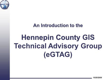 An Introduction to the Hennepin County Hennepin County GIS Technical Advisory Group (eGTAG) 10/20/2009.