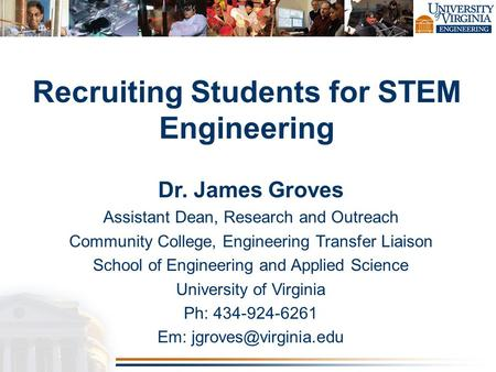 Dr. James Groves Assistant Dean, Research and Outreach Community College, Engineering Transfer Liaison School of Engineering and Applied Science University.