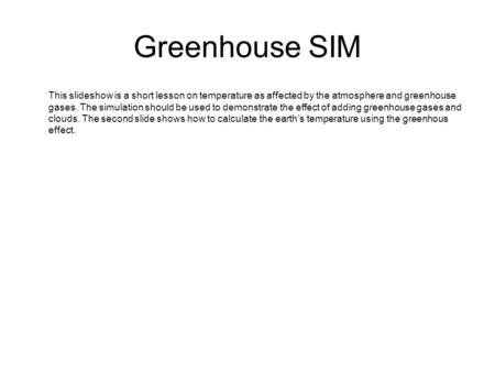 Greenhouse SIM This slideshow is a short lesson on temperature as affected by the atmosphere and greenhouse gases. The simulation should be used to demonstrate.