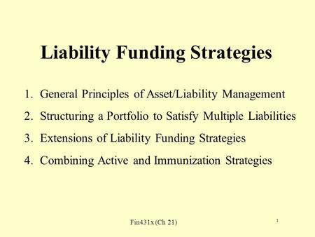 Fin431x (Ch 21) 1 Liability Funding Strategies 1.General Principles of Asset/Liability Management 2.Structuring a Portfolio to Satisfy Multiple Liabilities.